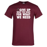 Maroon T Shirt-Give Up What You Want For What We Need