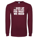 Maroon Long Sleeve T Shirt-Give Up What You Want For What We Need